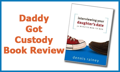 Interviewing Your Daughter's Date by Dennis Rainey, https://www.DaddyGotCustody.com Review
